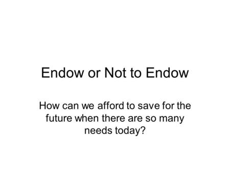 Endow or Not to Endow How can we afford to save for the future when there are so many needs today?