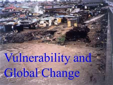 Vulnerability and Global Change. Vulnerability Defencelessness, insecurity (internal vulnerability); exposure to risk, shock (external vulnerability)