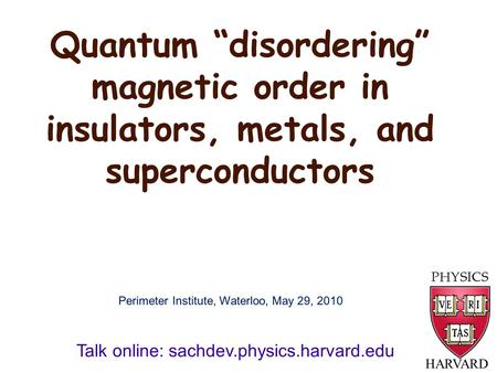 "Quantum ""disordering"" magnetic order in insulators, metals, and superconductors HARVARD Talk online: sachdev.physics.harvard.edu Perimeter Institute, Waterloo,"