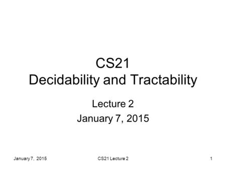 January 7, 2015CS21 Lecture 21 CS21 Decidability and Tractability Lecture 2 January 7, 2015.