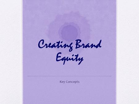 Creating Brand Equity Key Concepts. What is a Brand A name, term, sign, symbol, or design, or a combination of them, intended to identify the goods or.