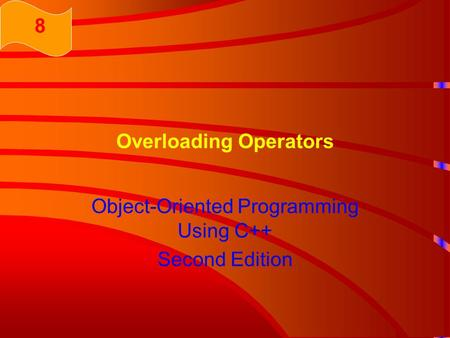Overloading Operators Object-Oriented Programming Using C++ Second Edition 8.