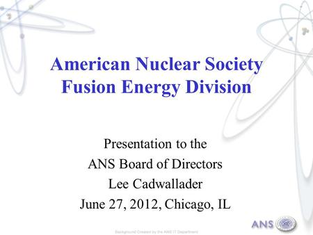 American Nuclear Society Fusion Energy Division Presentation to the ANS Board of Directors Lee Cadwallader June 27, 2012, Chicago, IL.