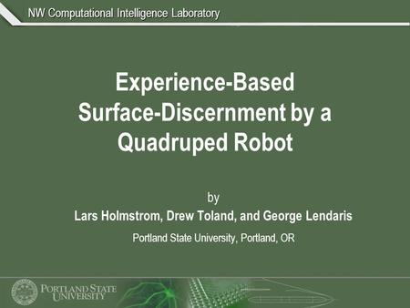 NW Computational Intelligence Laboratory Experience-Based Surface-Discernment by a Quadruped Robot by Lars Holmstrom, Drew Toland, and George Lendaris.