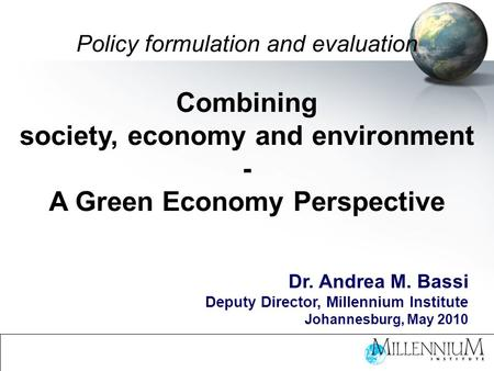 Policy formulation and evaluation Combining society, economy and environment - A Green Economy Perspective Dr. Andrea M. Bassi Deputy Director, Millennium.