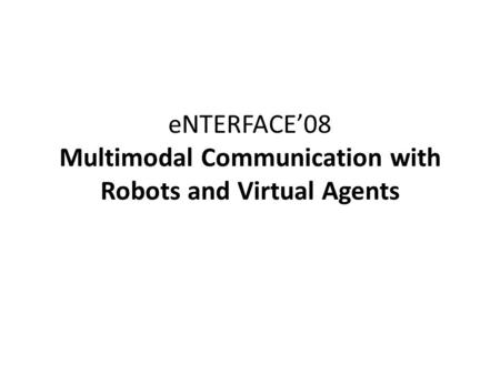 ENTERFACE'08 Multimodal Communication with Robots and Virtual Agents.