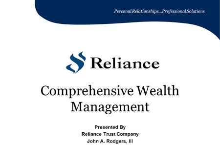Personal Relationships…Professional Solutions Comprehensive Wealth Management Presented By Reliance Trust Company John A. Rodgers, III.