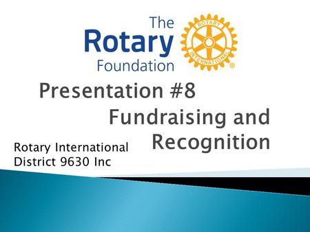 Presentation #8 Fundraising and Recognition Rotary International District 9630 Inc.