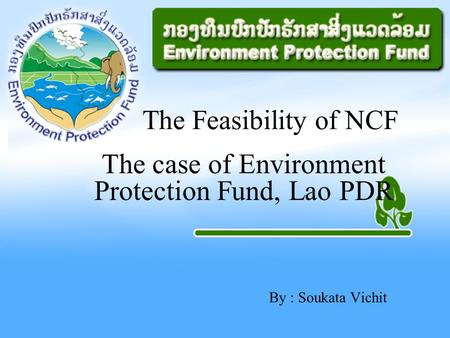 By : Soukata Vichit The Feasibility of NCF The case of Environment Protection Fund, Lao PDR.