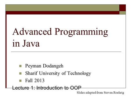 Advanced Programming in Java Peyman Dodangeh Sharif University of Technology Fall 2013 Lecture 1: Introduction to OOP Slides adapted from Steven Roehrig.
