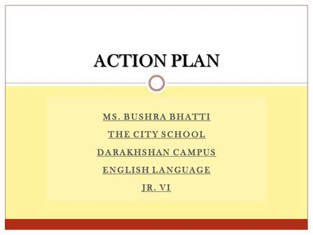 MS. BUSHRA BHATTI THE CITY SCHOOL DARAKHSHAN CAMPUS ENGLISH LANGUAGE JR. VI ACTION PLAN.