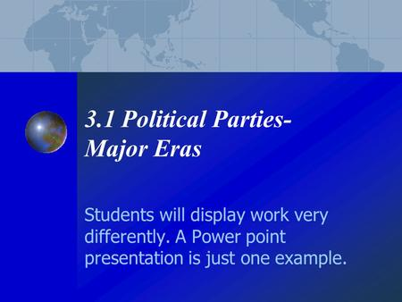 3.1 Political Parties- Major Eras Students will display work very differently. A Power point presentation is just one example.