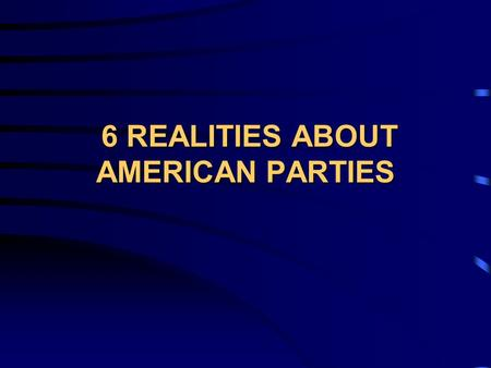 6 REALITIES ABOUT AMERICAN PARTIES 6 REALITIES ABOUT AMERICAN PARTIES.