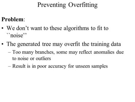 Preventing Overfitting Problem: We don't want to these algorithms to fit to ``noise'' The generated tree may overfit the training data –Too many branches,