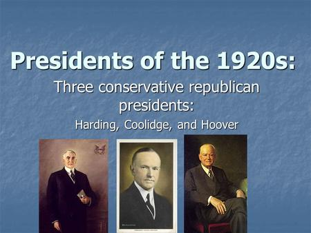 Presidents of the 1920s: Three conservative republican presidents: Harding, Coolidge, and Hoover.