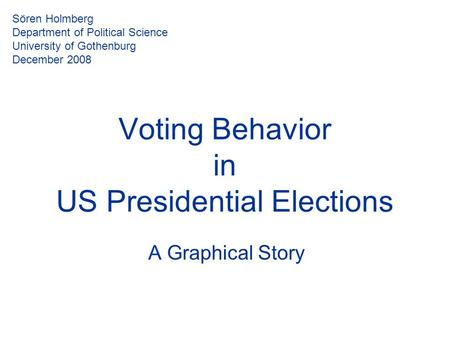 Voting Behavior in US Presidential Elections A Graphical Story Sören Holmberg Department of Political Science University of Gothenburg December 2008.