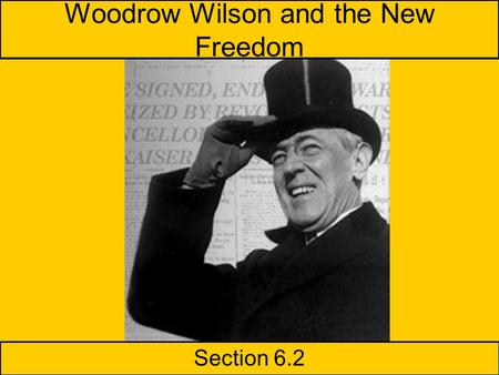 Woodrow Wilson and the New Freedom Section 6.2 Presentations –D.W. Griffith –The Panama Canal 6.2 Slide Show Homework Read 6.2 Unit Test on Progressive.