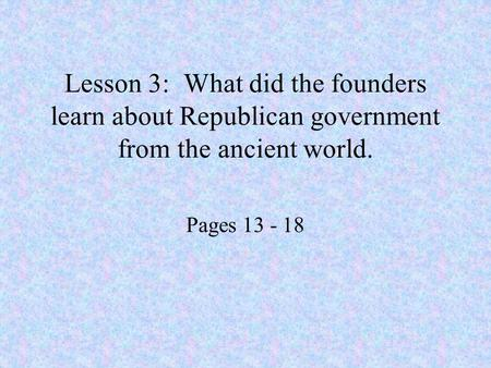 Lesson 3: What did the founders learn about Republican government from the ancient world. Pages 13 - 18.