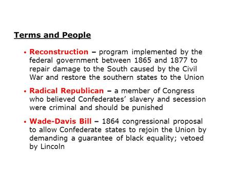 Terms and People Reconstruction – program implemented by the federal government between 1865 and 1877 to repair damage to the South caused by the Civil.