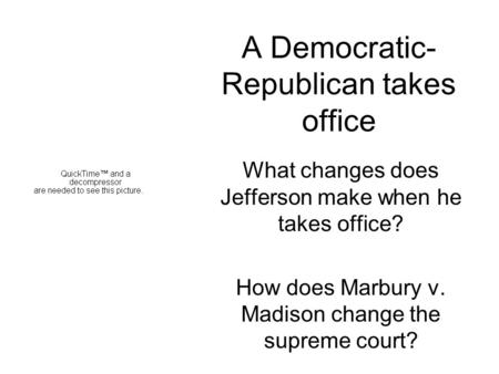 A Democratic- Republican takes office What changes does Jefferson make when he takes office? How does Marbury v. Madison change the supreme court?