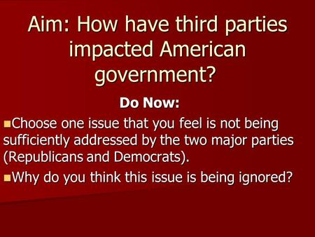 Aim: How have third parties impacted American government? Do Now: Choose one issue that you feel is not being sufficiently addressed by the two major parties.