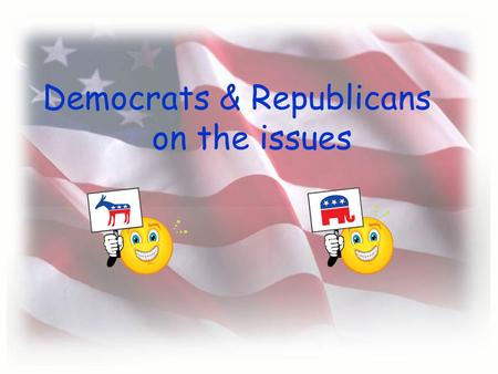 Democrats & Republicans on the issues …generally…… Democrat More expansive view of the powers of the Federal gov't Support raising & spending $ to address.