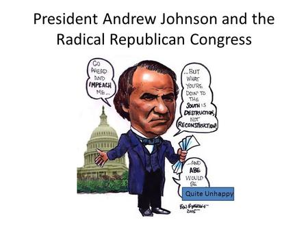 President Andrew Johnson and the Radical Republican Congress Quite Unhappy.