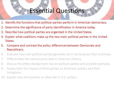 Essential Questions 1. Identify the functions that political parties perform in American democracy. 2. Determine the significance of party identification.