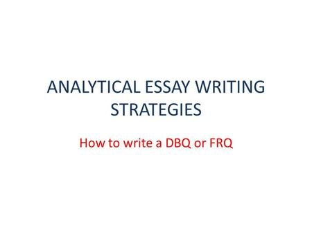 ANALYTICAL ESSAY WRITING STRATEGIES How to write a DBQ or FRQ.