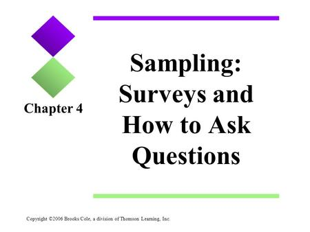 Copyright ©2006 Brooks/Cole, a division of Thomson Learning, Inc. Sampling: Surveys and How to Ask Questions Chapter 4.