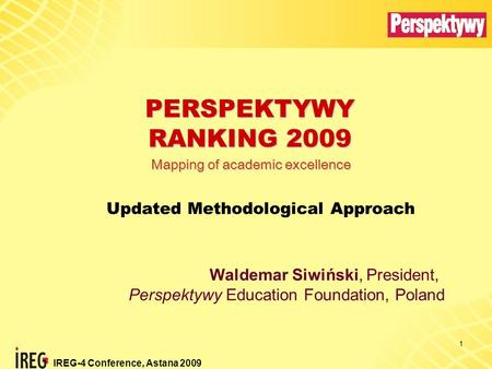IREG-4 Conference, Astana 2009 1 PERSPEKTYWY RANKING 2009 Updated Methodological Approach Waldemar Siwiński, President, Perspektywy Education Foundation,