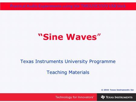 "0 - 1 © 2010 Texas Instruments Inc Practical Audio Experiments using the TMS320C5505 USB Stick ""Sine Waves"" Texas Instruments University Programme Teaching."