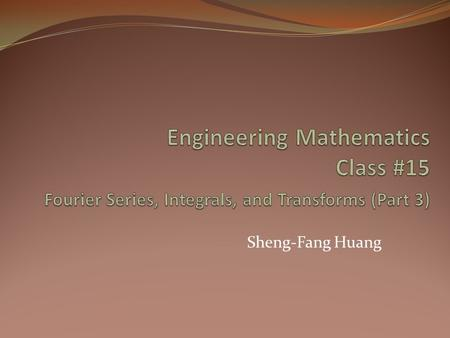 Engineering Mathematics Class #15 Fourier Series, Integrals, and Transforms (Part 3) Sheng-Fang Huang.