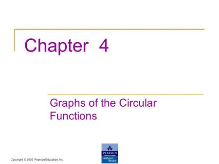 Copyright © 2005 Pearson Education, Inc. Chapter 4 Graphs of the Circular Functions.