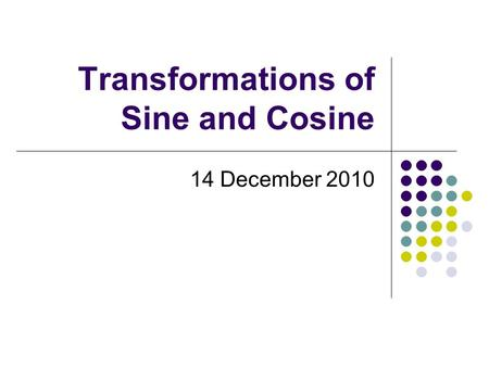 Transformations of Sine and Cosine 14 December 2010.