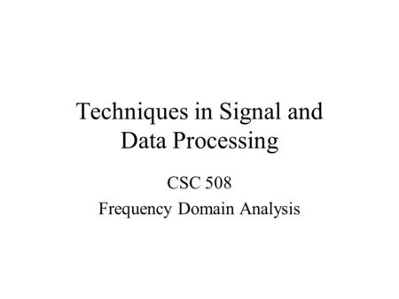 Techniques in Signal and Data Processing CSC 508 Frequency Domain Analysis.