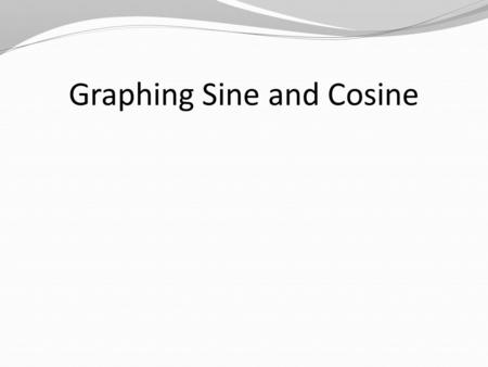 Graphing Sine and Cosine. Video Graphing Calculator Mode— Radians Par Simul Window— –X min = -1 –X max = 2  –X scale =  /2 Window— –Y min = -3 –Y max.