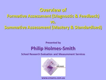 Overview of Formative Assessment (Diagnostic & Feedback) vs. Summative Assessment (Mastery & Standardised) Presented by Philip Holmes-Smith School Research.