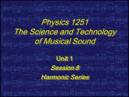 Physics 1251 The Science and Technology of Musical Sound Unit 1 Session 8 Harmonic Series Unit 1 Session 8 Harmonic Series.