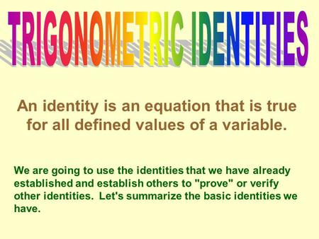 An identity is an equation that is true for all defined values of a variable. We are going to use the identities that we have already established and establish.