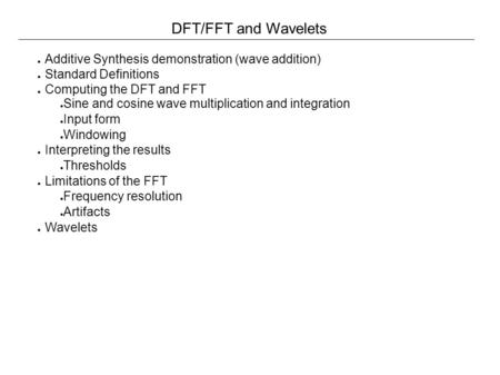 DFT/FFT and Wavelets ● Additive Synthesis demonstration (wave addition) ● Standard Definitions ● Computing the DFT and FFT ● Sine and cosine wave multiplication.
