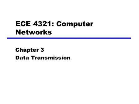 ECE 4321: Computer Networks Chapter 3 Data Transmission.