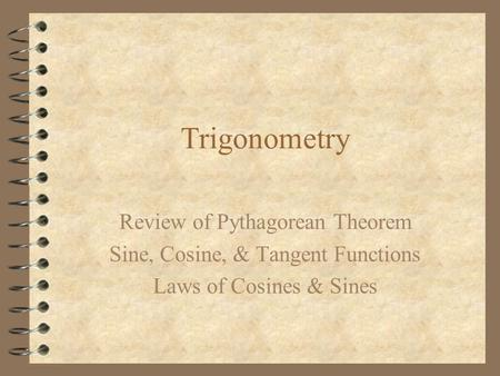 Trigonometry Review of Pythagorean Theorem Sine, Cosine, & Tangent Functions Laws of Cosines & Sines.