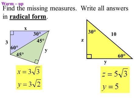 Find the missing measures. Write all answers in radical form. 60° 30° 10 y z Warm – up 3 45  y 60  30  x 45 