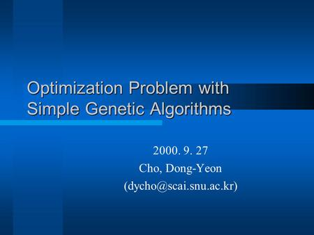 Optimization Problem with Simple Genetic Algorithms 2000. 9. 27 Cho, Dong-Yeon