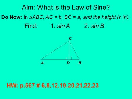 Aim: What is the Law of Sine? Do Now: In ∆ABC, AC = b, BC = a, and the height is (h). Find: 1. sin A 2. sin B A D B C HW: p.567 # 6,8,12,19,20,21,22,23.