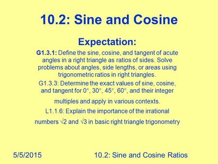 5/5/201510.2: Sine and Cosine Ratios 10.2: Sine and Cosine Expectation: G1.3.1: Define the sine, cosine, and tangent of acute angles in a right triangle.