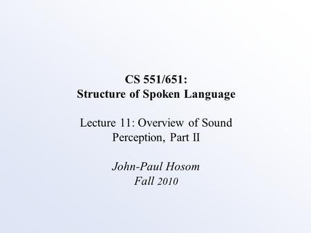 CS 551/651: Structure of Spoken Language Lecture 11: Overview of Sound Perception, Part II John-Paul Hosom Fall 2010.