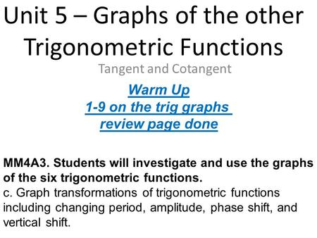 Unit 5 – Graphs of the other Trigonometric Functions Tangent and Cotangent MM4A3. Students will investigate and use the graphs of the six trigonometric.