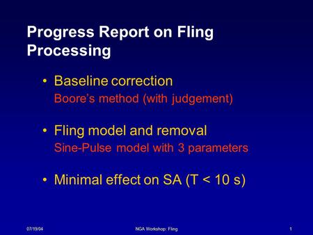 07/19/04NGA Workshop: Fling1 Progress Report on Fling Processing Baseline correction Boore's method (with judgement) Fling model and removal Sine-Pulse.